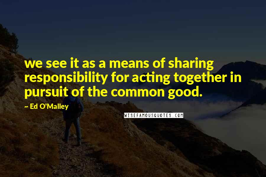 Ed O'Malley quotes: we see it as a means of sharing responsibility for acting together in pursuit of the common good.