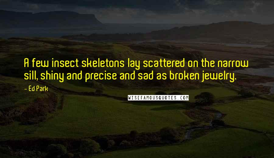 Ed Park quotes: A few insect skeletons lay scattered on the narrow sill, shiny and precise and sad as broken jewelry.