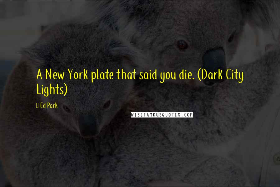 Ed Park quotes: A New York plate that said you die. (Dark City Lights)