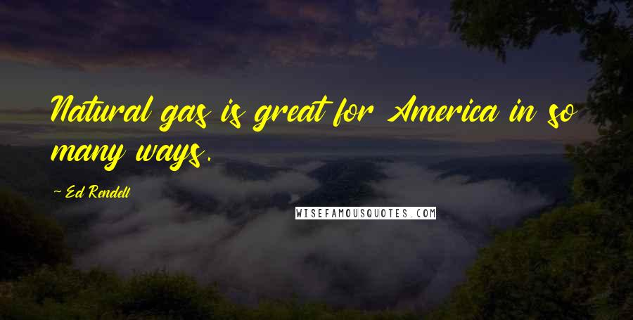 Ed Rendell quotes: Natural gas is great for America in so many ways.