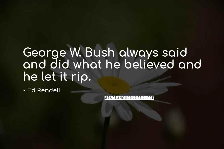 Ed Rendell quotes: George W. Bush always said and did what he believed and he let it rip.