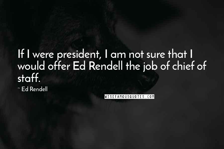Ed Rendell quotes: If I were president, I am not sure that I would offer Ed Rendell the job of chief of staff.
