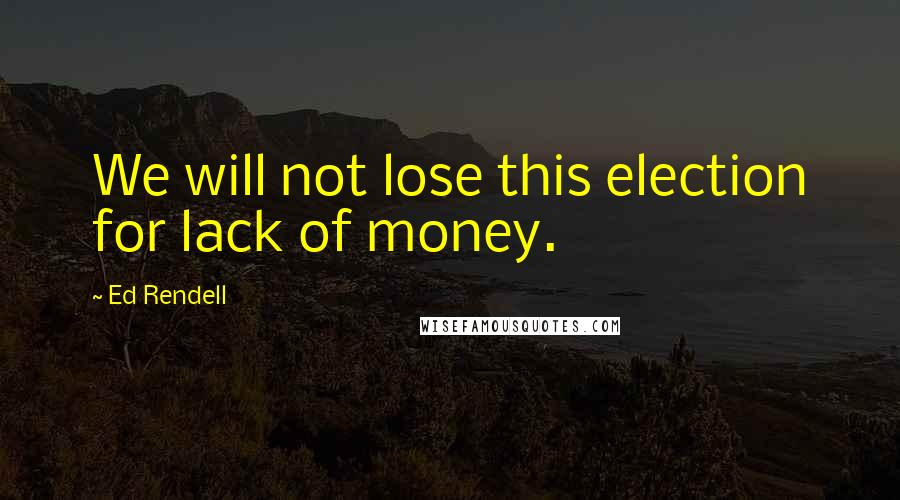Ed Rendell quotes: We will not lose this election for lack of money.
