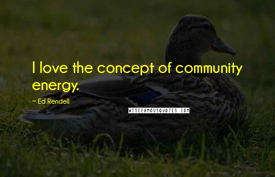 Ed Rendell quotes: I love the concept of community energy.