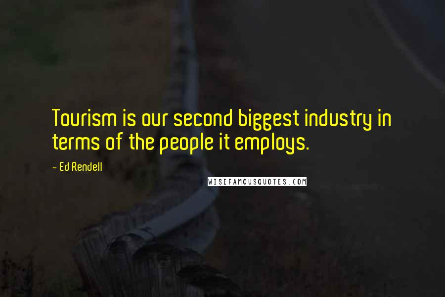 Ed Rendell quotes: Tourism is our second biggest industry in terms of the people it employs.