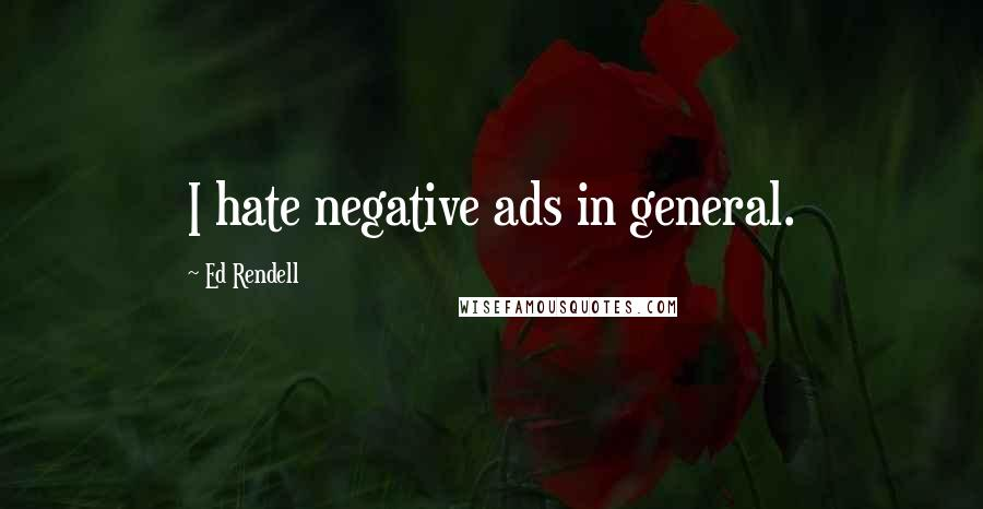 Ed Rendell quotes: I hate negative ads in general.