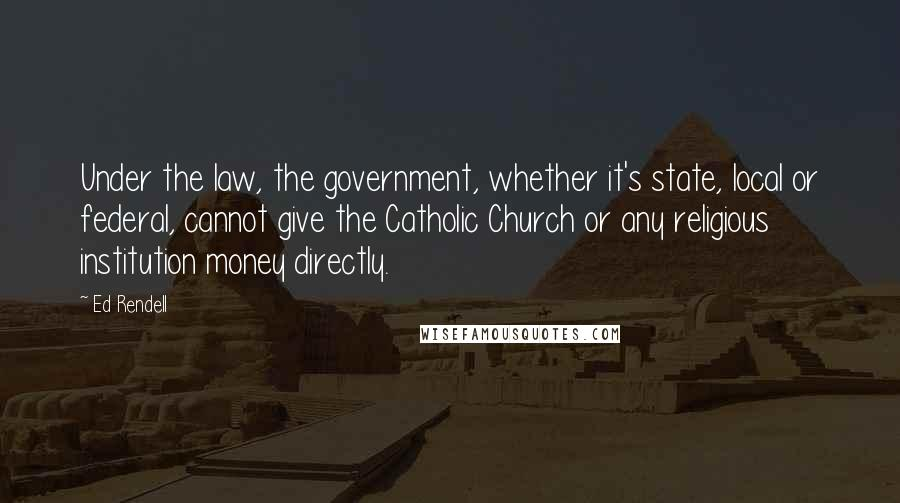 Ed Rendell quotes: Under the law, the government, whether it's state, local or federal, cannot give the Catholic Church or any religious institution money directly.