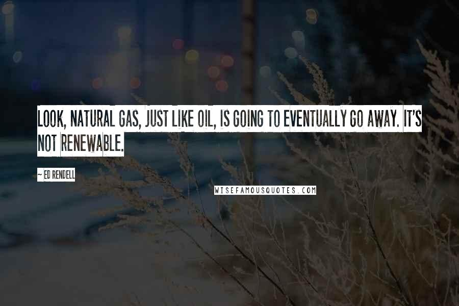 Ed Rendell quotes: Look, natural gas, just like oil, is going to eventually go away. It's not renewable.