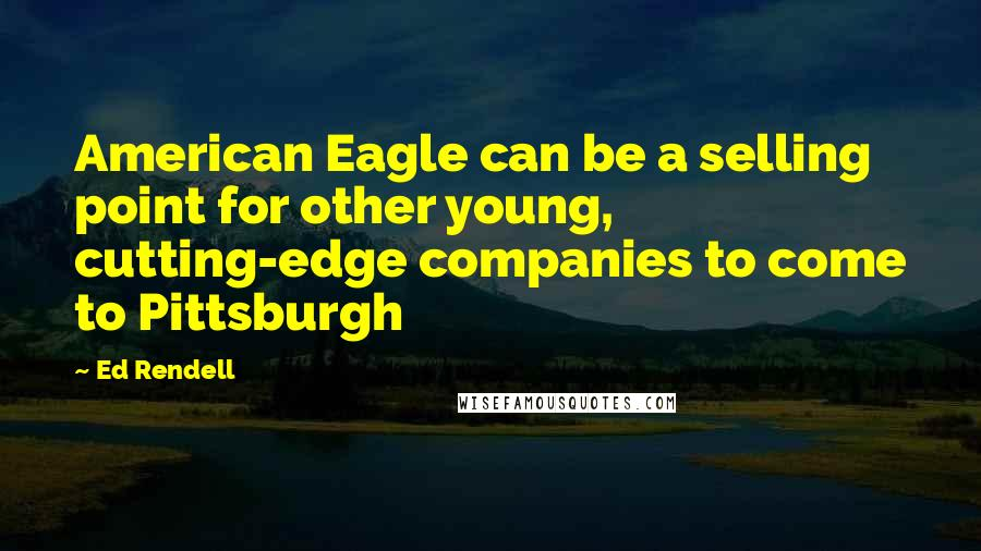 Ed Rendell quotes: American Eagle can be a selling point for other young, cutting-edge companies to come to Pittsburgh