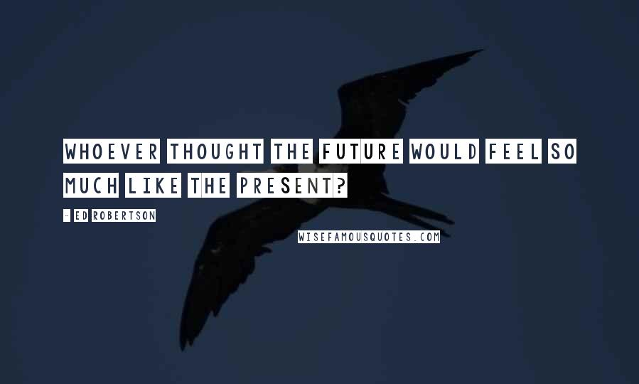 Ed Robertson quotes: Whoever thought the future would feel so much like the present?