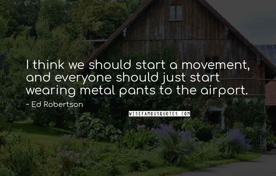 Ed Robertson quotes: I think we should start a movement, and everyone should just start wearing metal pants to the airport.