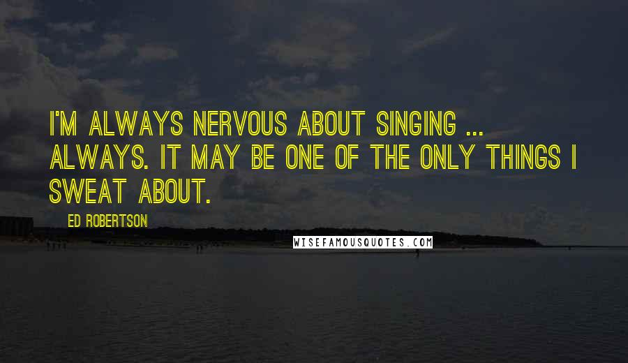 Ed Robertson quotes: I'm always nervous about singing ... always. It may be one of the only things I sweat about.