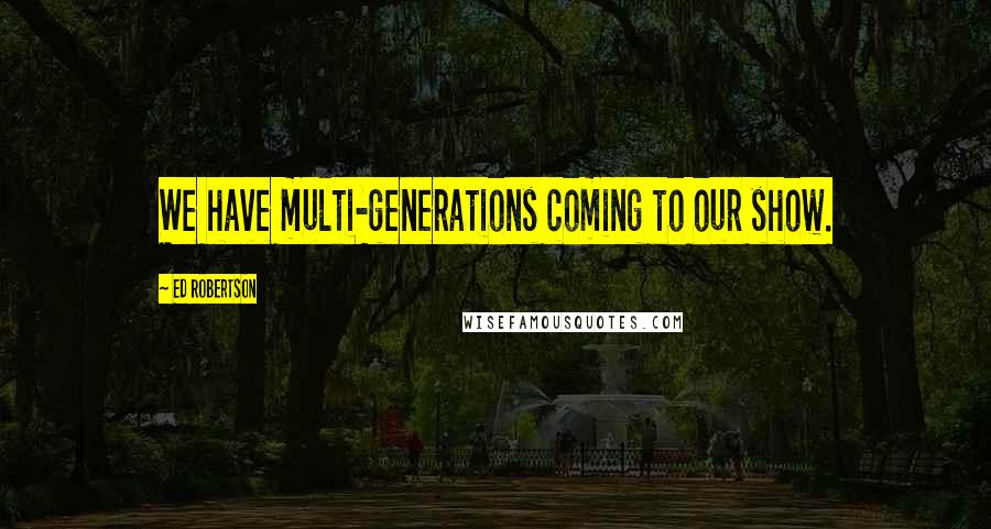 Ed Robertson quotes: We have multi-generations coming to our show.