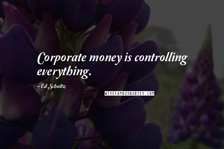 Ed Schultz quotes: Corporate money is controlling everything.