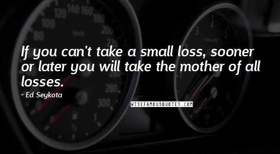 Ed Seykota quotes: If you can't take a small loss, sooner or later you will take the mother of all losses.