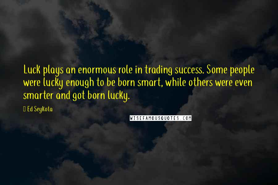 Ed Seykota quotes: Luck plays an enormous role in trading success. Some people were lucky enough to be born smart, while others were even smarter and got born lucky.