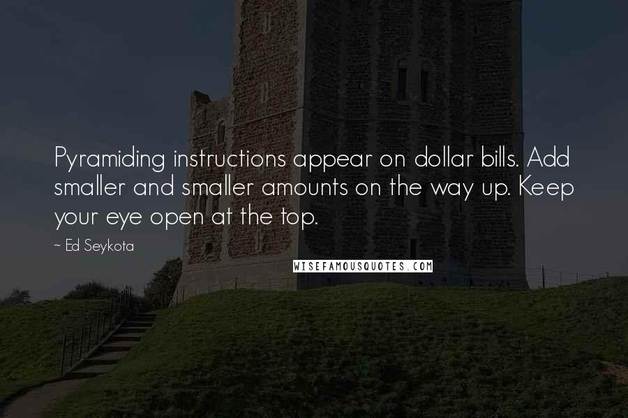Ed Seykota quotes: Pyramiding instructions appear on dollar bills. Add smaller and smaller amounts on the way up. Keep your eye open at the top.