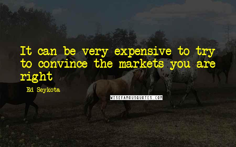 Ed Seykota quotes: It can be very expensive to try to convince the markets you are right