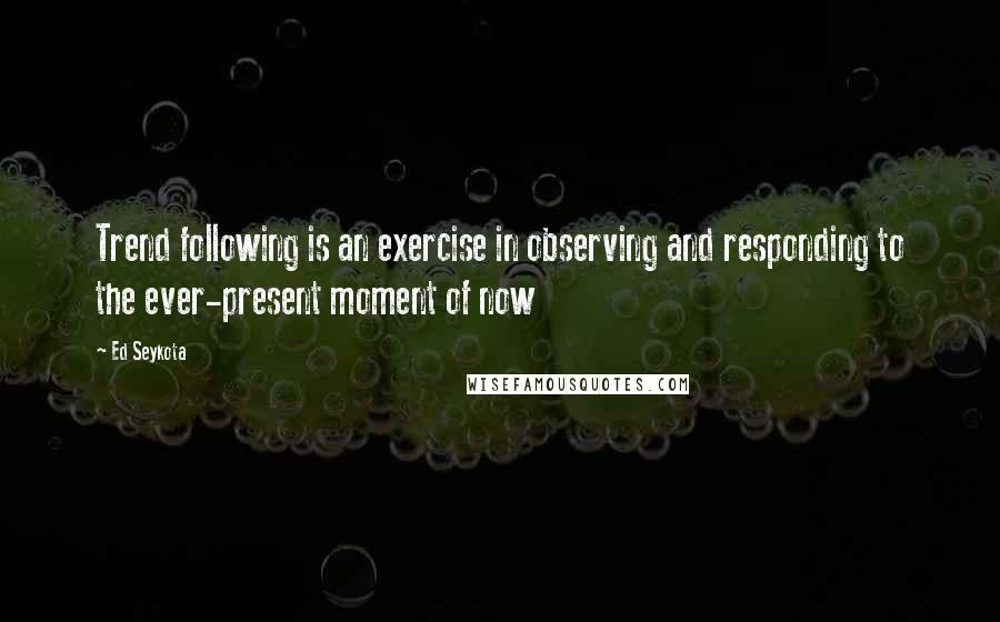 Ed Seykota quotes: Trend following is an exercise in observing and responding to the ever-present moment of now