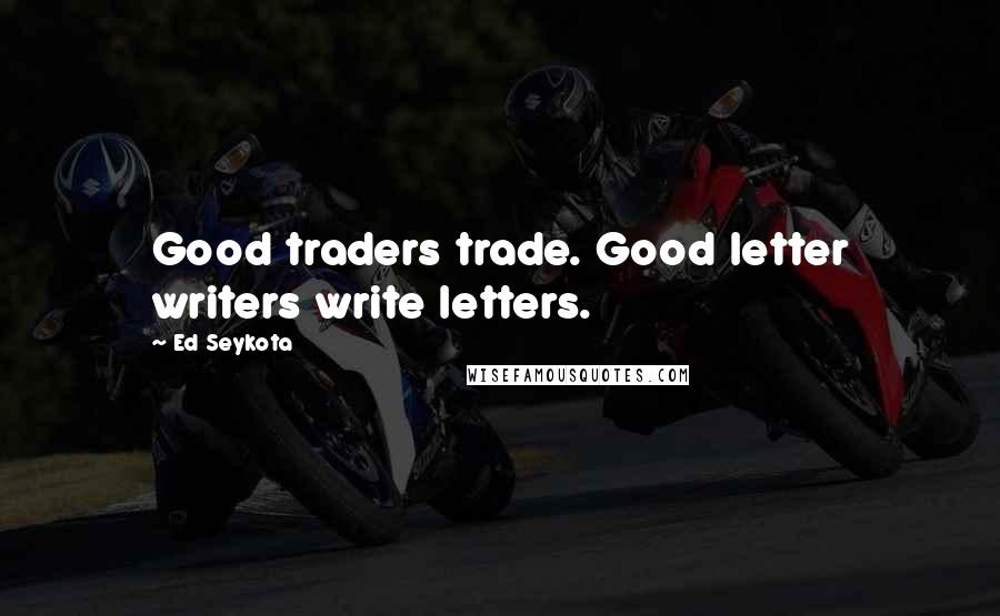 Ed Seykota quotes: Good traders trade. Good letter writers write letters.