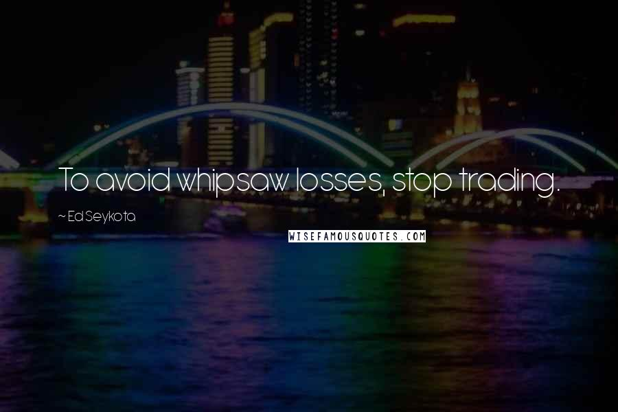 Ed Seykota quotes: To avoid whipsaw losses, stop trading.