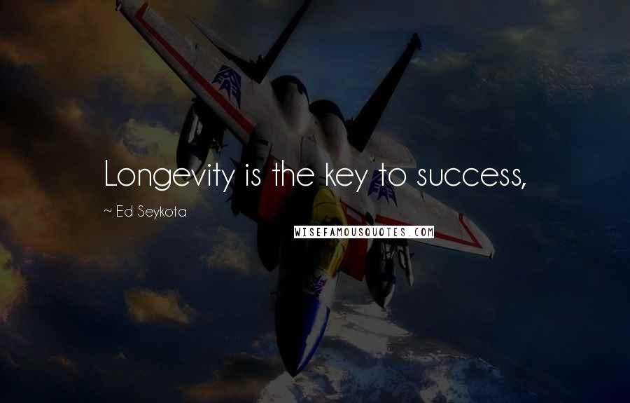 Ed Seykota quotes: Longevity is the key to success,