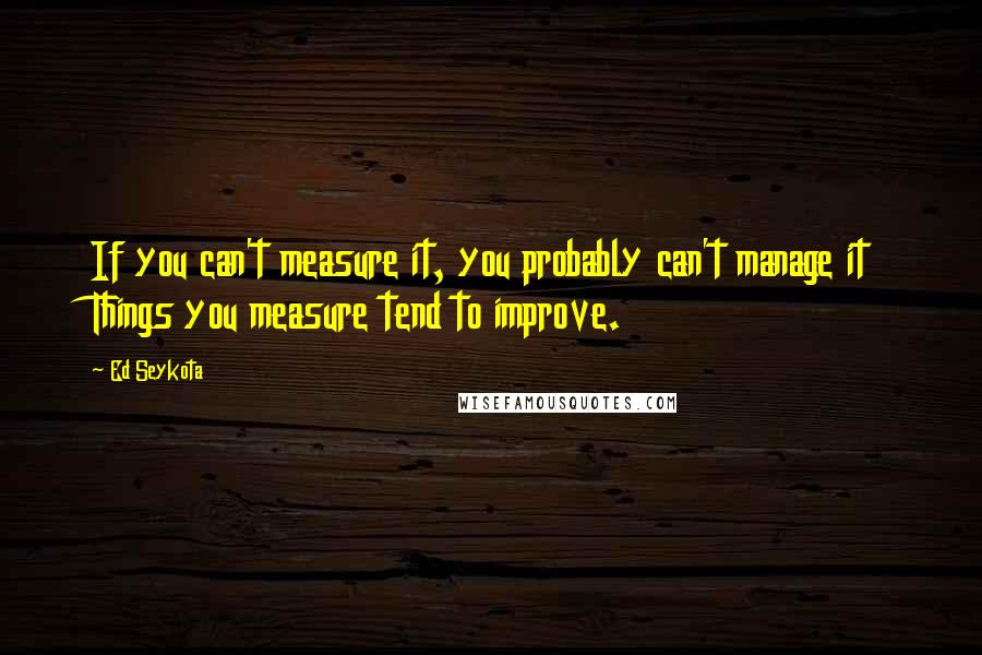 Ed Seykota quotes: If you can't measure it, you probably can't manage it Things you measure tend to improve.
