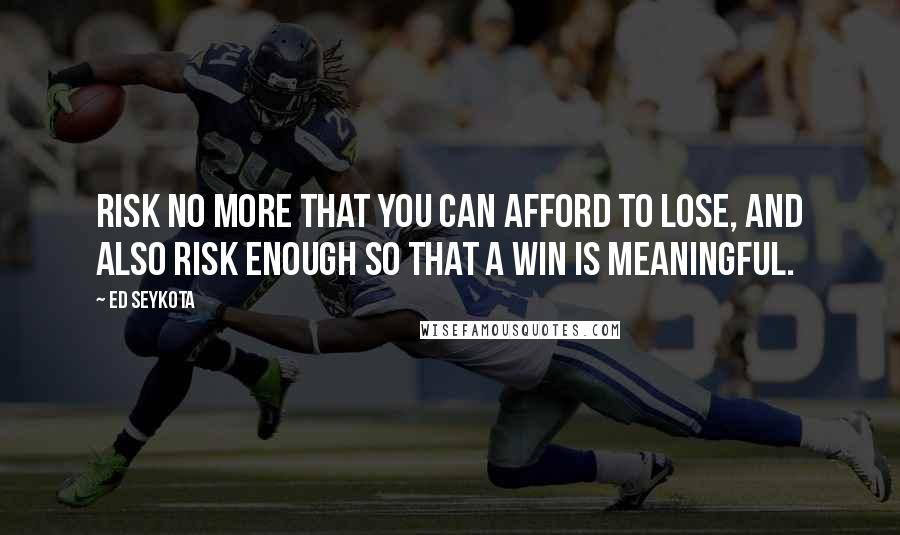 Ed Seykota quotes: Risk no more that you can afford to lose, and also risk enough so that a win is meaningful.