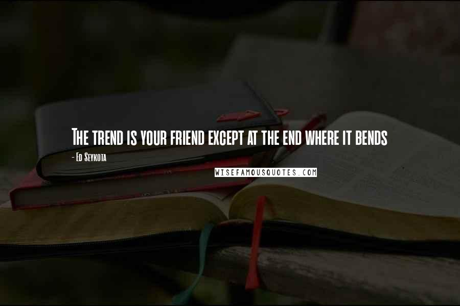 Ed Seykota quotes: The trend is your friend except at the end where it bends
