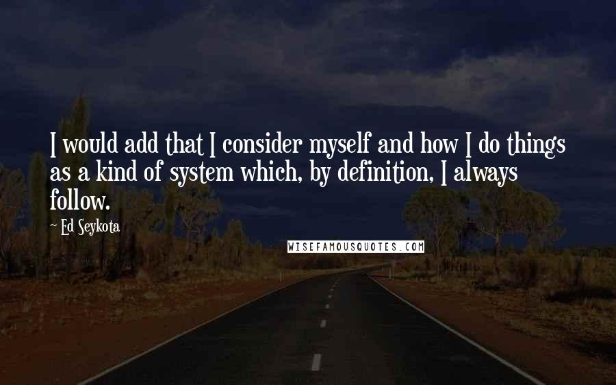 Ed Seykota quotes: I would add that I consider myself and how I do things as a kind of system which, by definition, I always follow.