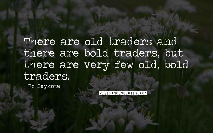 Ed Seykota quotes: There are old traders and there are bold traders, but there are very few old, bold traders.