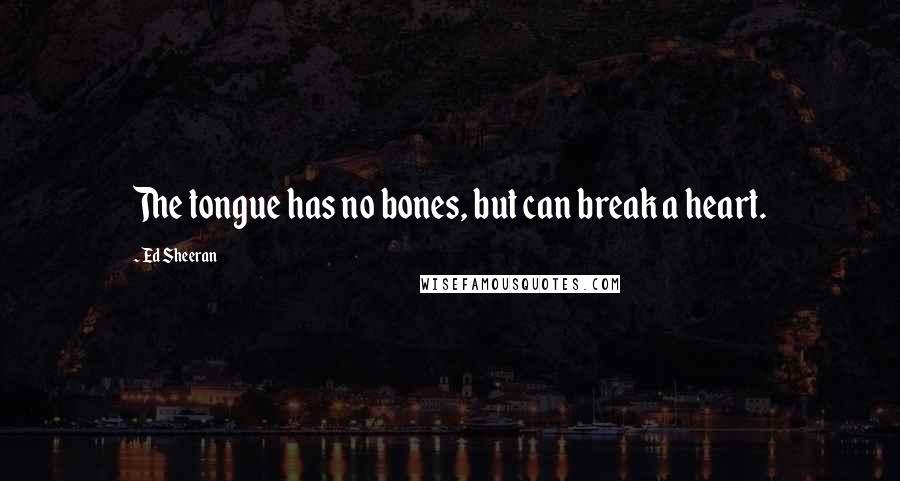 Ed Sheeran quotes: The tongue has no bones, but can break a heart.