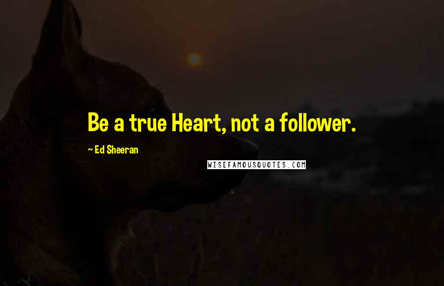 Ed Sheeran quotes: Be a true Heart, not a follower.