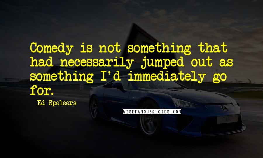 Ed Speleers quotes: Comedy is not something that had necessarily jumped out as something I'd immediately go for.