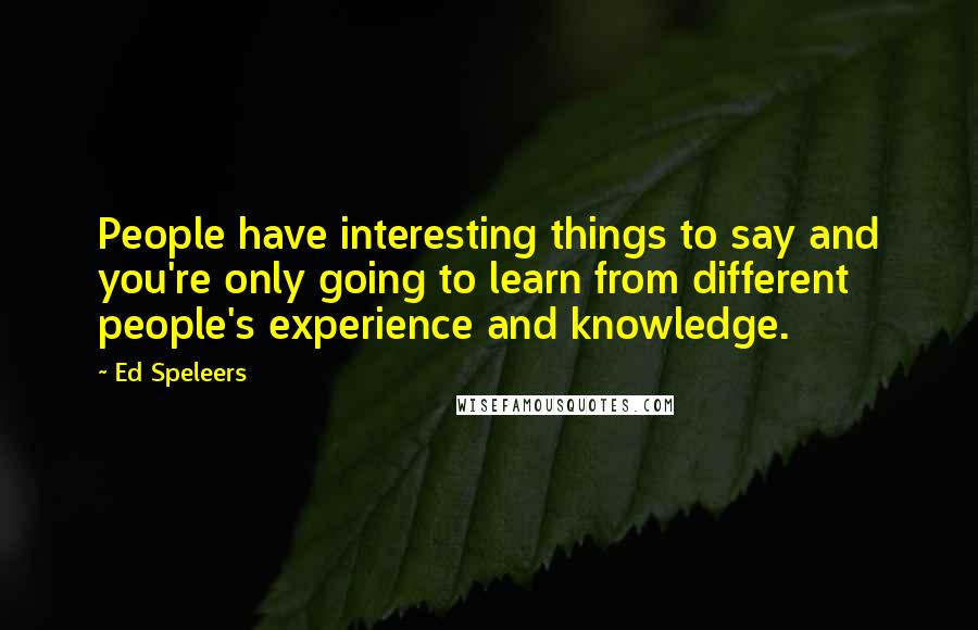 Ed Speleers quotes: People have interesting things to say and you're only going to learn from different people's experience and knowledge.