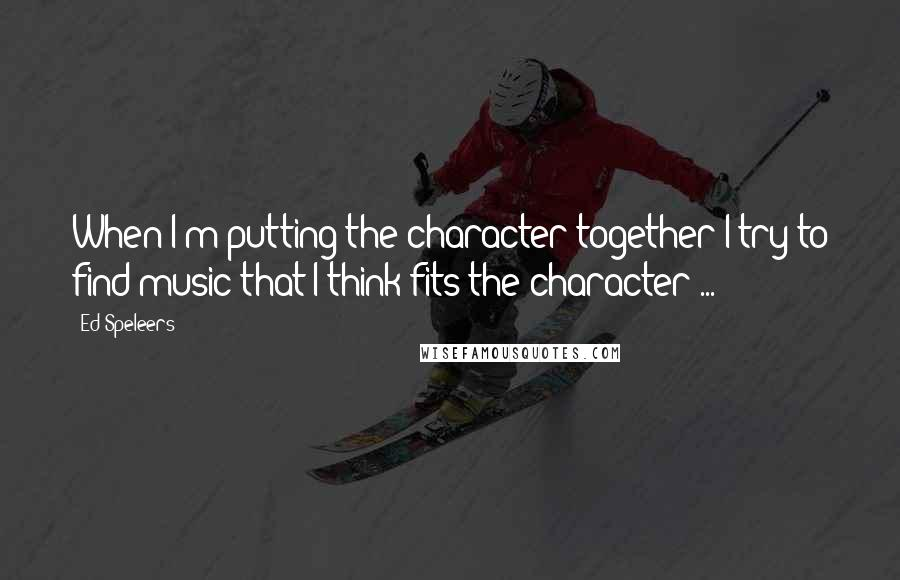 Ed Speleers quotes: When I'm putting the character together I try to find music that I think fits the character ...