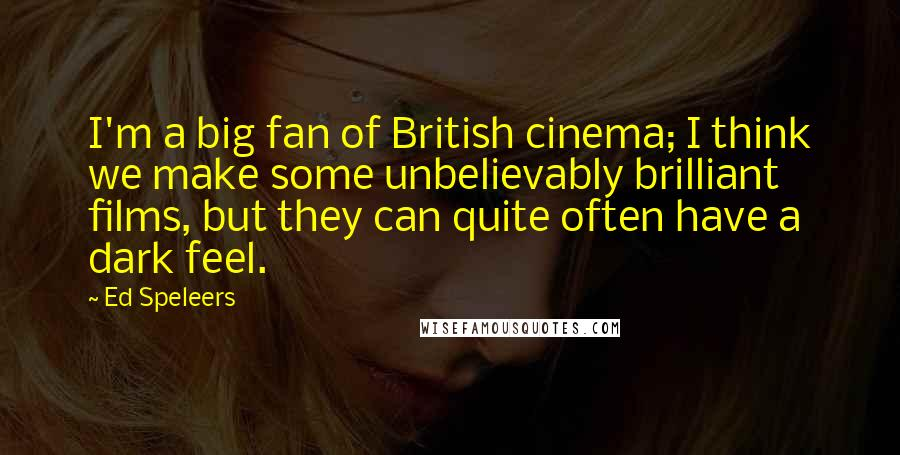 Ed Speleers quotes: I'm a big fan of British cinema; I think we make some unbelievably brilliant films, but they can quite often have a dark feel.