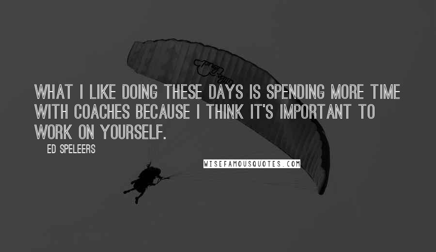 Ed Speleers quotes: What I like doing these days is spending more time with coaches because I think it's important to work on yourself.