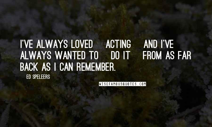 Ed Speleers quotes: I've always loved [acting] and I've always wanted to [do it] from as far back as I can remember.