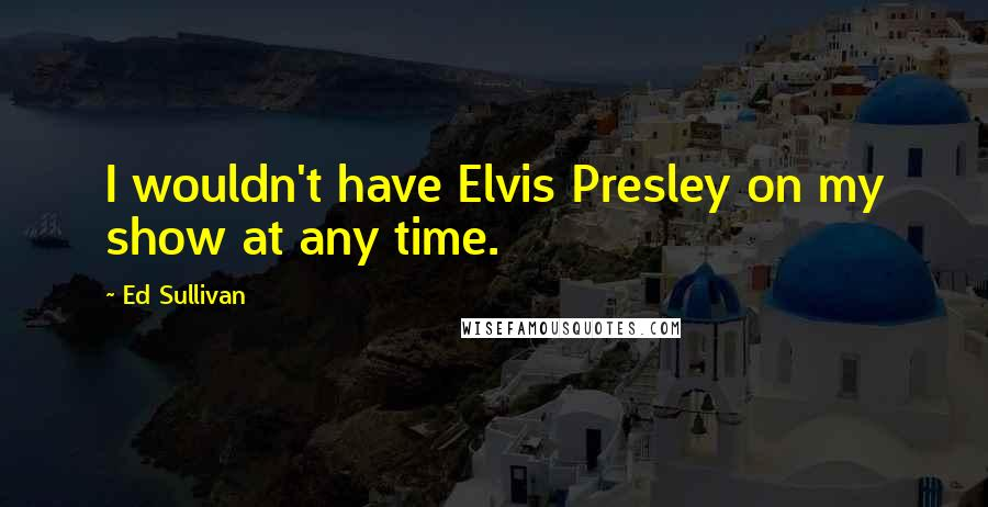 Ed Sullivan quotes: I wouldn't have Elvis Presley on my show at any time.