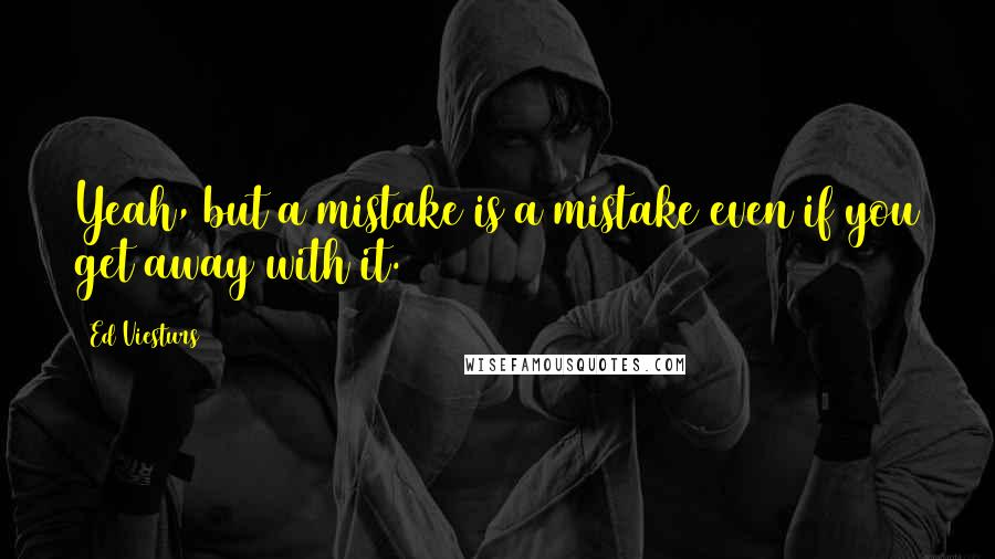Ed Viesturs quotes: Yeah, but a mistake is a mistake even if you get away with it.