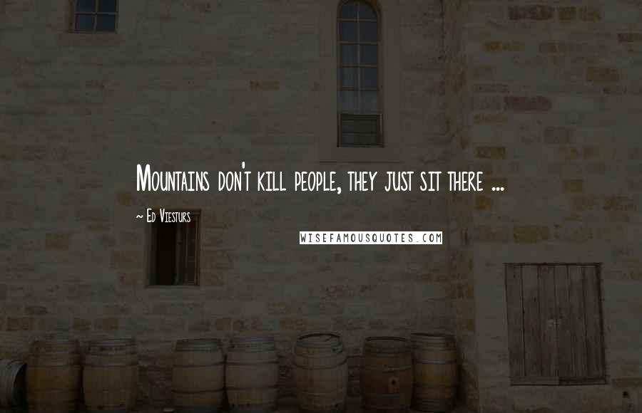 Ed Viesturs quotes: Mountains don't kill people, they just sit there ...