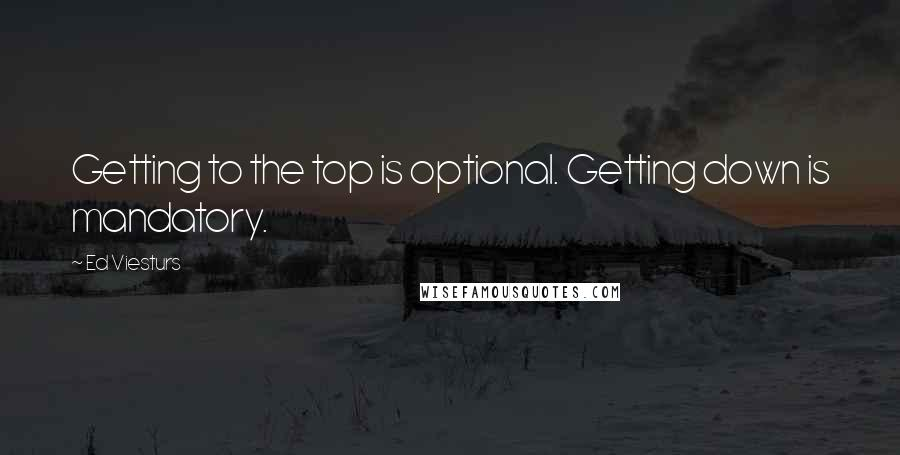 Ed Viesturs quotes: Getting to the top is optional. Getting down is mandatory.