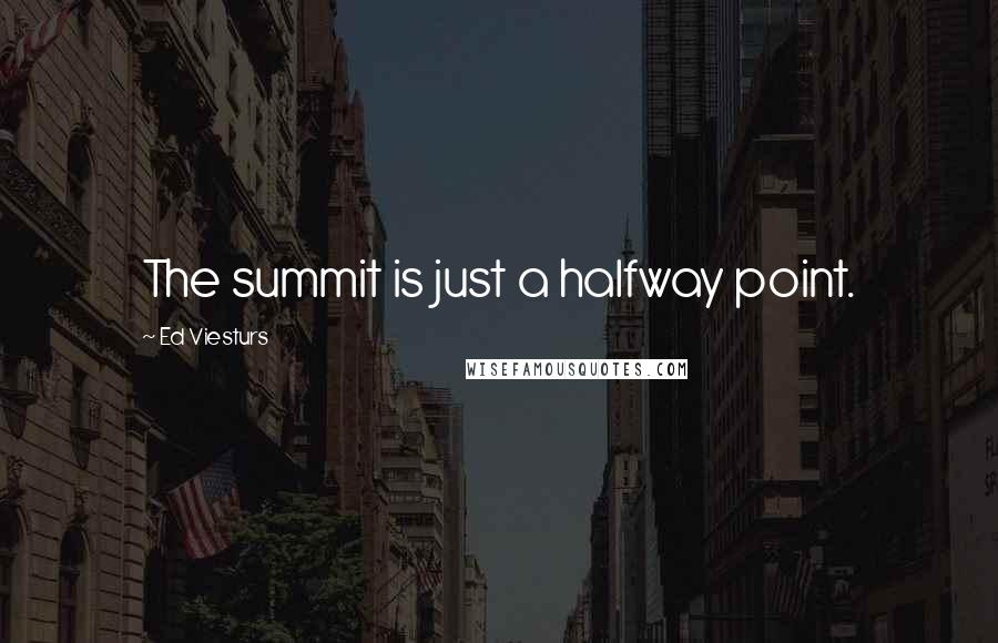Ed Viesturs quotes: The summit is just a halfway point.