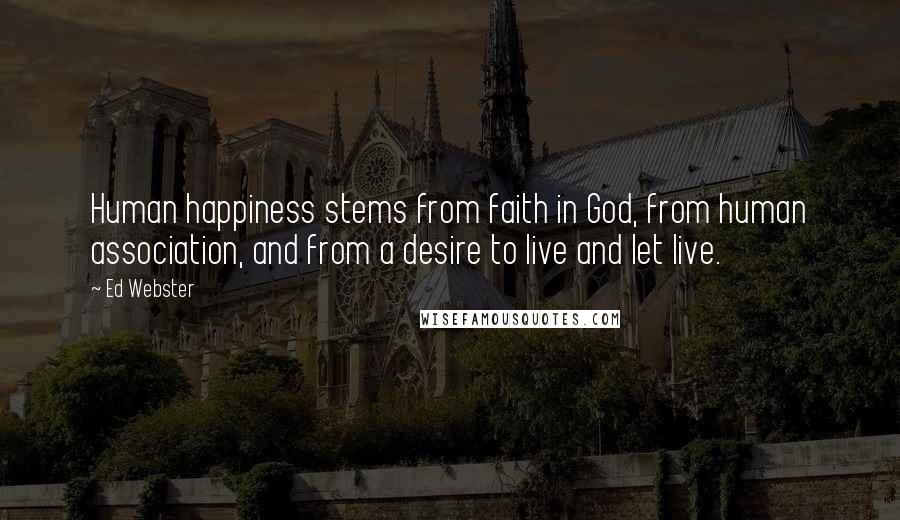 Ed Webster quotes: Human happiness stems from faith in God, from human association, and from a desire to live and let live.