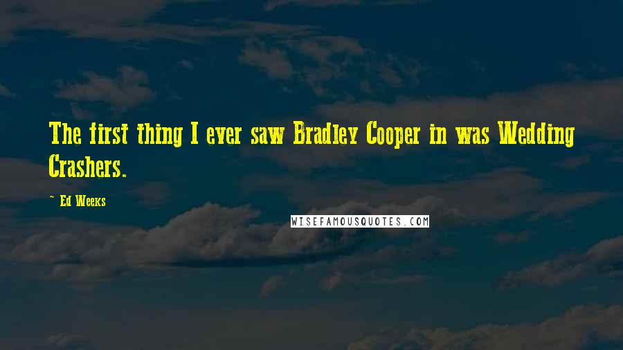 Ed Weeks quotes: The first thing I ever saw Bradley Cooper in was Wedding Crashers.