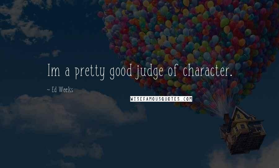 Ed Weeks quotes: Im a pretty good judge of character.