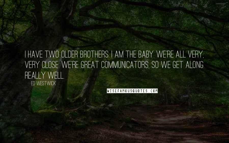 Ed Westwick quotes: I have two older brothers. I am the baby. We're all very, very close. We're great communicators, so we get along really well.