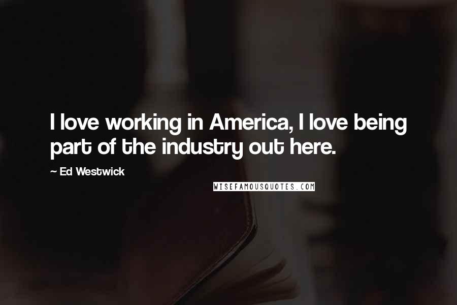 Ed Westwick quotes: I love working in America, I love being part of the industry out here.