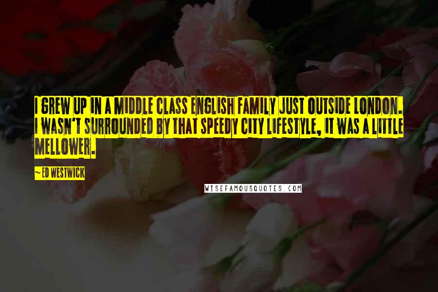 Ed Westwick quotes: I grew up in a middle class English family just outside London. I wasn't surrounded by that speedy city lifestyle, it was a little mellower.